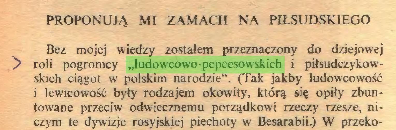 """(...) PROPONUJĄ MI ZAMACH NA PIŁSUDSKIEGO Bez mojej wiedzy zostałem przeznaczony do dziejowej y roli pogromcy """"ludowcowo-pepeesowskich i piłsudczykowskich ciągot w polskim narodzie"""". (Tak jakby ludowcowość i lewicowość były rodzajem okowity, którą się opiły zbuntowane przeciw odwiecznemu porządkowi rzeczy rzesze, niczym te dywizje rosyjskiej piechoty w Besarabii.) W przeko..."""