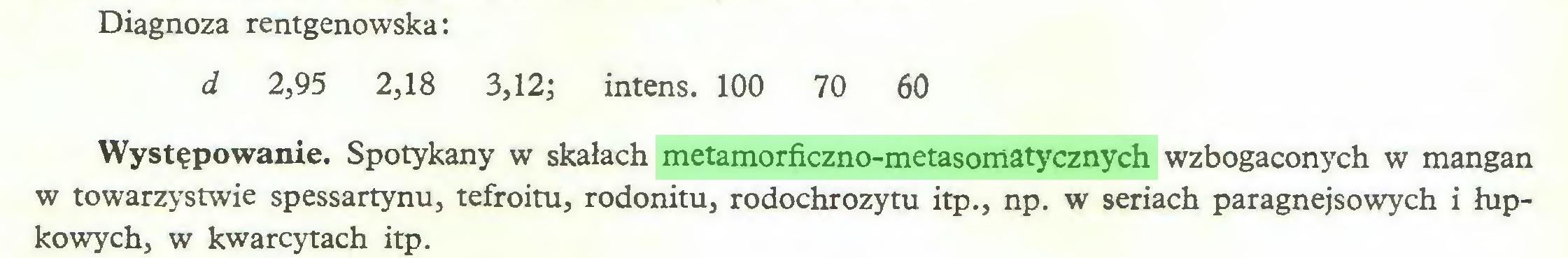 (...) Diagnoza rentgenowska: d 2,95 2,18 3,12; intens. 100 70 60 Występowanie. Spotykany w skałach metamorficzno-metasomatycznych wzbogaconych w mangan w towarzystwie spessartynu, tefroitu, rodonitu, rodochrozytu itp., np. w seriach paragnejsowych i łupkowych, w kwarcytach itp...