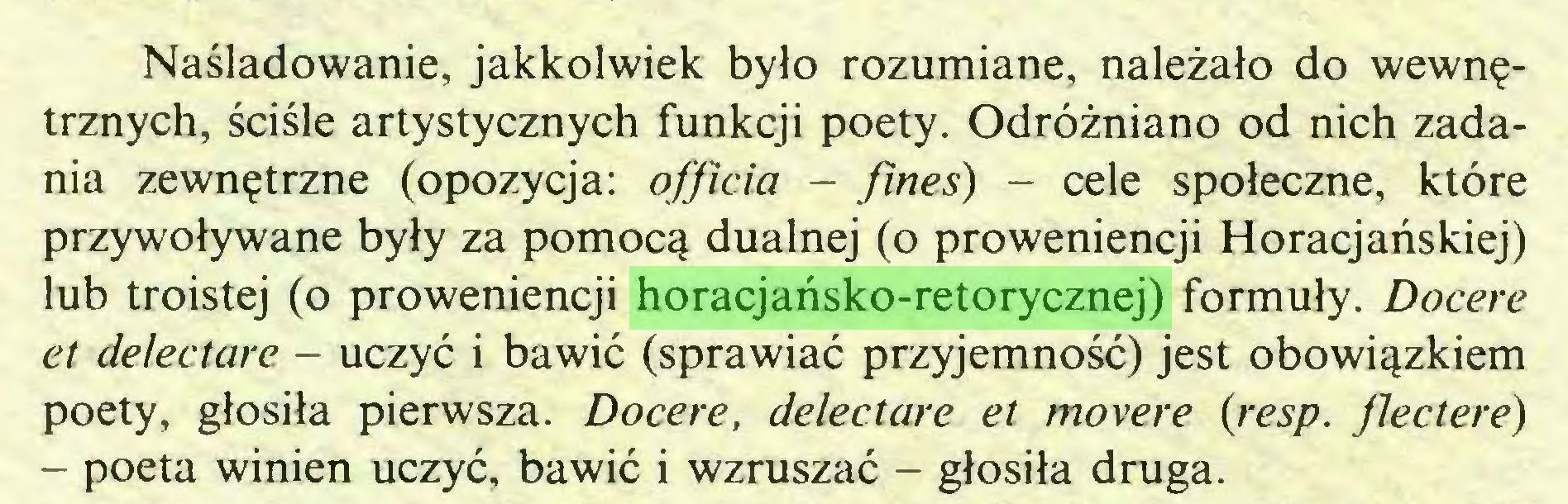 (...) Naśladowanie, jakkolwiek było rozumiane, należało do wewnętrznych, ściśle artystycznych funkcji poety. Odróżniano od nich zadania zewnętrzne (opozycja: officia - fineś) - cele społeczne, które przywoływane były za pomocą dualnej (o proweniencji Horacjańskiej) lub troistej (o proweniencji horacjańsko-retorycznej) formuły. Docere et de/ectare - uczyć i bawić (sprawiać przyjemność) jest obowiązkiem poety, głosiła pierwsza. Docere, delectare et movere (resp. Jlectere) - poeta winien uczyć, bawić i wzruszać - głosiła druga...