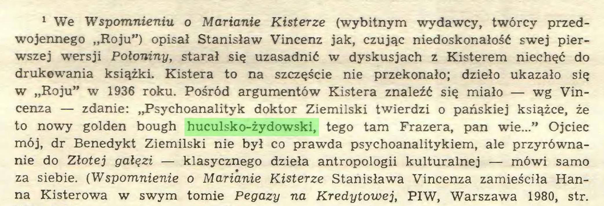 """(...) 1 We Wspomnieniu o Marianie Kisterze (wybitnym wydawcy, twórcy przedwojennego """"Roju"""") opisał Stanisław Vincenz jak, czując niedoskonałość swej pierwszej wersji Połoniny, starał się uzasadnić w dyskusjach z Kisterem niechęć do drukowania książki. Kistera to na szczęście nie przekonało; dzieło ukazało się w """"Roju"""" w 1936 roku. Pośród argumentów Kistera znaleźć się miało — wg Vincenza — zdanie: """"Psychoanalityk doktor Ziemilski twierdzi o pańskiej książce, że to nowy golden bough huculsko-żydowski, tego tam Frazera, pan wie..."""" Ojciec mój, dr Benedykt Ziemilski nie był co prawda psychoanalitykiem, ale przyrównanie do Złotej gałęzi — klasycznego dzieła antropologii kulturalnej — mówi samo za siebie. (Wspomnienie o Marianie Kisterze Stanisława Vincenza zamieściła Hanna Kisterowa w swym tomie Pegazy na Kredytowej, PIW, Warszawa 1980, str..."""