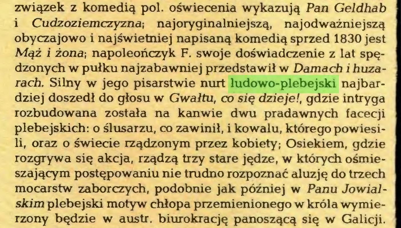 (...) związek z komedią poi. oświecenia wykazują Pan Geldhab i Cudzoziemczyzna-, najoryginalniejszą, najodważniejszą obyczajowo i najświetniej napisaną komedią sprzed 1830 jest Mąż i żona-, napoleończyk F. swoje doświadczenie z lat spędzonych w pułku najzabawniej przedstawił w Damach i huzarach. Silny w jego pisarstwie nurt ludowo-plebejski najbardziej doszedł do głosu w Gwałtu, co się dzieje!, gdzie intryga rozbudowana została na kanwie dwu pradawnych facecji plebejskich: o ślusarzu, co zawinił, i kowalu, którego powiesili, oraz o świecie rządzonym przez kobiety; Osiekiem, gdzie rozgrywa się akcja, rządzą trzy stare jędze, w których ośmieszającym postępowaniu nie trudno rozpoznać aluzję do trzech mocarstw zaborczych, podobnie jak później w Panu Jowialskim plebejski motyw chłopa przemienionego w króla wymierzony będzie w austr. biurokrację panoszącą się w Galicji...