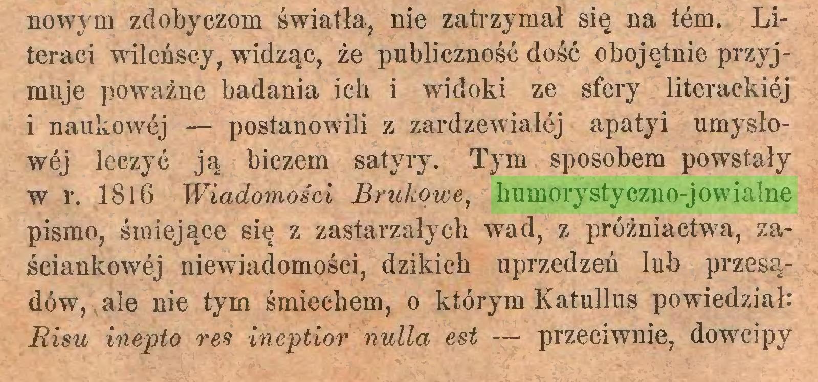 (...) nowym zdobyczom światła, nie zatrzymał się na tem. Literaci wileńscy, widząc, że publiczność dość obojętnie przyjmuje poważne badania ich i widoki ze sfery literackiej i naukowej — postanowili z zardzewiałej apatyi umysłowej leczyć ją biczem satyry. Tym sposobem powstały w r. 1816 Wiadomości Brukowe, humorystyczno-jowialne pismo, śmiejące się z zastarzałych wad, z próżniactwa, zaściankowej niewiadomości, dzikich uprzedzeń lub przesądów, ale nie tym śmiechem, o którym Katullus powiedział: Bisu inepto res ineptior nulla est — przeciwnie, dowcipy...