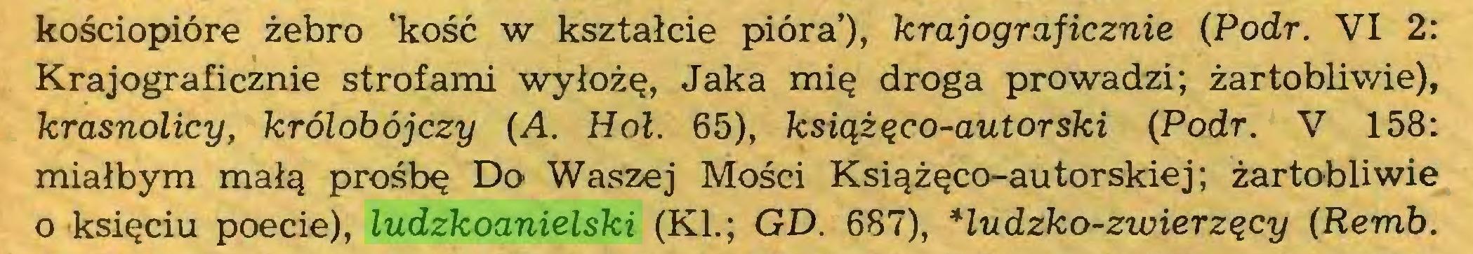 (...) kościopióre żebro 'kość w kształcie pióra'), krajograficznie {Podr. VI 2: Krajograficznie strofami wyłożę, Jaka mię droga prowadzi; żartobliwie), krasnolicy, królobójczy {A. Hol. 65), książęco-autorski {Podr. V 158: miałbym małą prośbę Do Waszej Mości Książęco-autorskiej; żartobliwie 0 księciu poecie), ludzkoanielski (KI.; GD. 687), Hudzko-zwierzęcy {Remb...