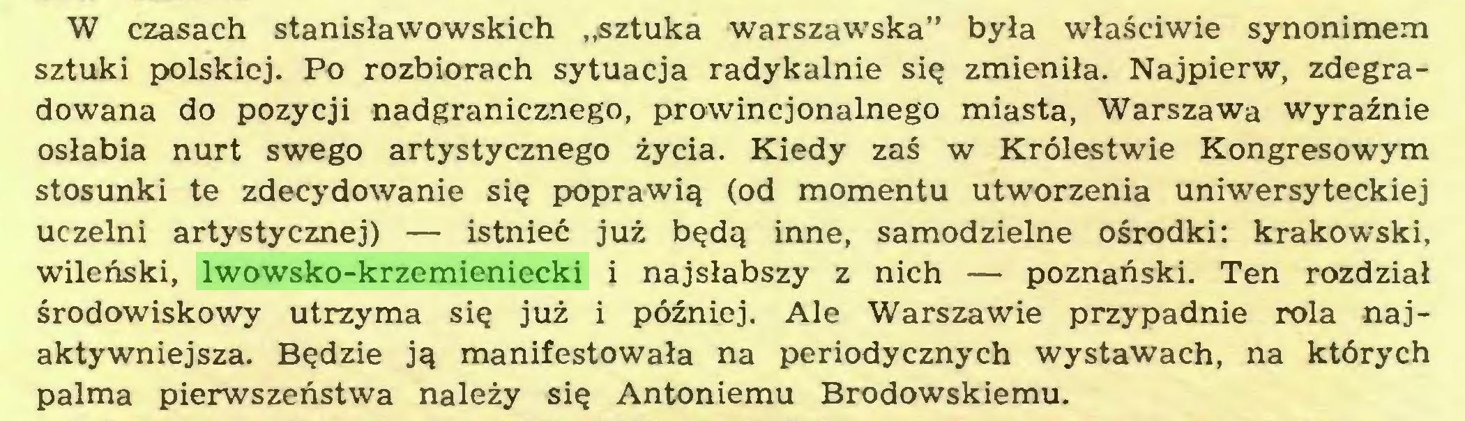 """(...) W czasach stanisławowskich """"sztuka warszawska"""" była właściwie synonimem sztuki polskiej. Po rozbiorach sytuacja radykalnie się zmieniła. Najpierw, zdegradowana do pozycji nadgranicznego, prowincjonalnego miasta, Warszawa wyraźnie osłabia nurt swego artystycznego życia. Kiedy zaś w Królestwie Kongresowym stosunki te zdecydowanie się poprawią (od momentu utworzenia uniwersyteckiej uczelni artystycznej) — istnieć już będą inne, samodzielne ośrodki: krakowski, wileński, lwowsko-krzemieniecki i najsłabszy z nich — poznański. Ten rozdział środowiskowy utrzyma się już i później. Ale Warszawie przypadnie rola najaktywniejsza. Będzie ją manifestowała na periodycznych wystawach, na których palma pierwszeństwa należy się Antoniemu Brodowskiemu..."""