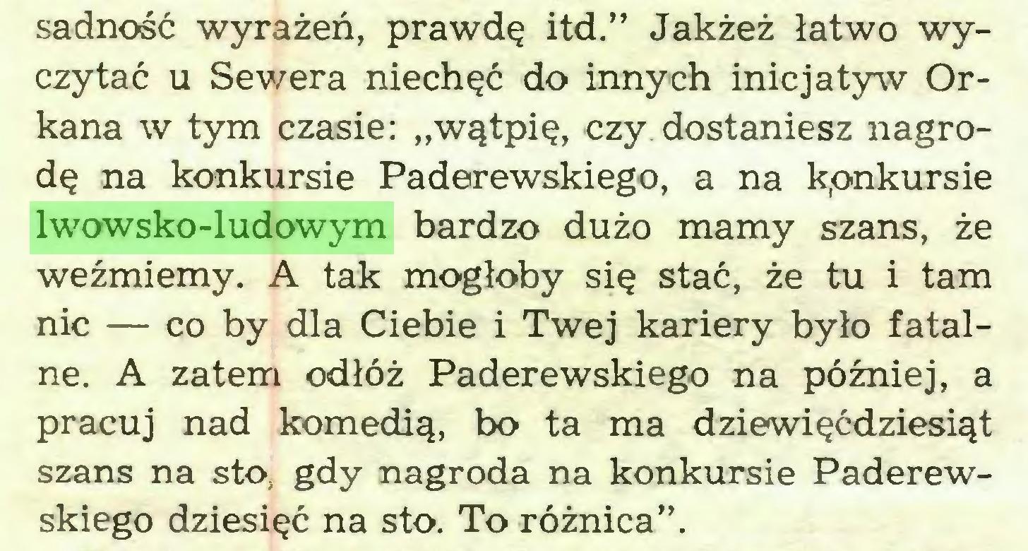 """(...) sadność wyrażeń, prawdę itd."""" Jakżeż łatwo wyczytać u Sewera niechęć do innych inicjatyw Orkana w tym czasie: """"wątpię, czy. dostaniesz nagrodę na konkursie Paderewskiego, a na konkursie lwowsko-ludowym bardzo dużo mamy szans, że weźmiemy. A tak mogłoby się stać, że tu i tam nic — co by dla Ciebie i Twej kariery było fatalne. A zatem odłóż Paderewskiego na później, a pracuj nad komedią, bo ta ma dziewięćdziesiąt szans na sto. gdy nagroda na konkursie Paderewskiego dziesięć na sto. To różnica""""..."""