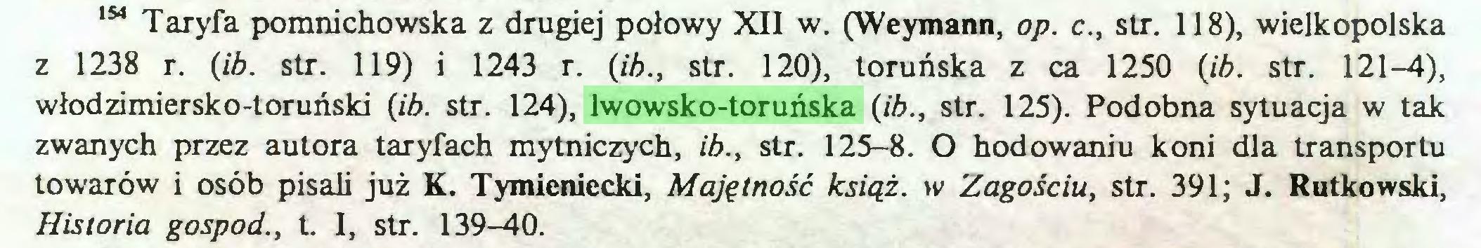 (...) 154 Taryfa pomnichowska z drugiej połowy XII w. (Weymann, op. c., str. 118), wielkopolska z 1238 r. (ib. str. 119) i 1243 r. (ib., str. 120), toruńska z ca 1250 (ib. str. 121-4), włodzimiersko-toruński (ib. str. 124), lwowsko-toruńska (ib., str. 125). Podobna sytuacja w tak zwanych przez autora taryfach mytniczych, ib., str. 125-8. O hodowaniu koni dla transportu towarów i osób pisali już K. Tymieniecki, Majętność książ. w Zagościu, str. 391; J. Rutkowski, Historia gospod., t. I, str. 139-40...