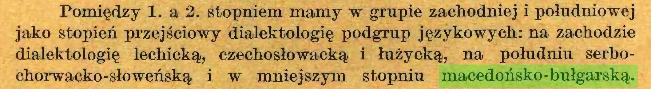 (...) Pomiędzy 1. a 2. stopniem mamy w grupie zachodniej i południowej jako stopień przejściowy dialektologię podgrup językowych: na zachodzie dialektologię lechicką, czechosłowacką i łużycką, na południu serbochorwacko-słoweńską i w mniejszym stopniu macedońsko-bułgarską...