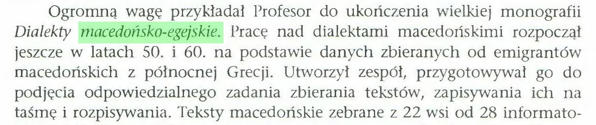 (...) Ogromną wagę przykładał Profesor do ukończenia wielkiej monografii Dialekty macedońsko-egejskie. Pracę nad dialektami macedońskimi rozpoczął jeszcze w latach 50. i 60. na podstawie danych zbieranych od emigrantów macedońskich z północnej Grecji. Utworzył zespół, przygotowywał go do podjęcia odpowiedzialnego zadania zbierania tekstów, zapisywania ich na taśmę i rozpisywania. Teksty macedońskie zebrane z 22 wsi od 28 informato...