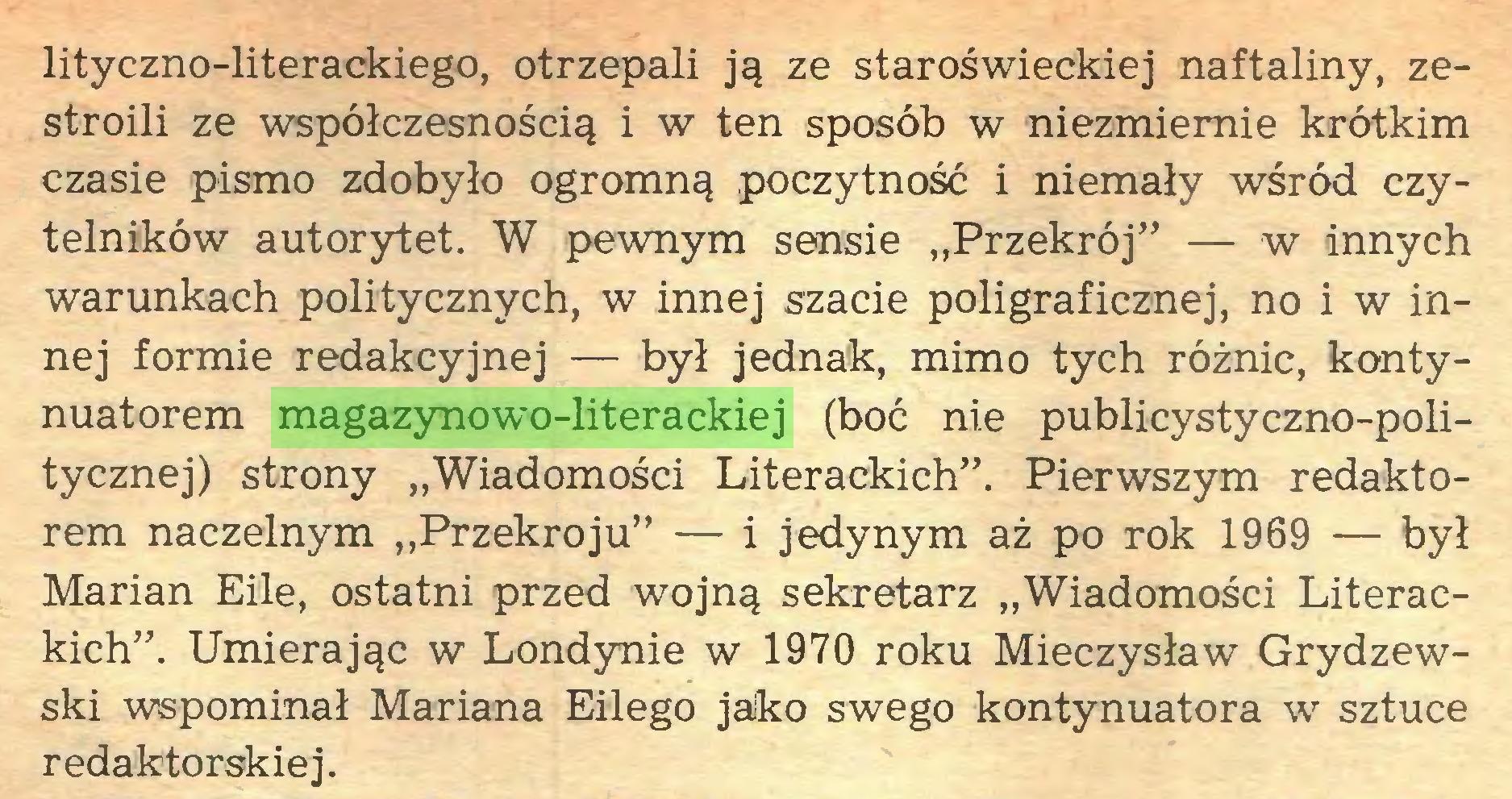 """(...) lityczno-literackiego, otrzepali ją ze staroświeckiej naftaliny, zestroili ze współczesnością i w ten sposób w niezmiernie krótkim czasie pismo zdobyło ogromną poczytność i niemały wśród czytelników autorytet. W pewnym sensie """"Przekrój"""" — w innych warunkach politycznych, w innej szacie poligraficznej, no i w innej formie redakcyjnej — był jednak, mimo tych różnic, kontynuatorem magazynowo-literackiej (boć nie publicystyczno-politycznej) strony """"Wiadomości Literackich"""". Pierwszym redaktorem naczelnym """"Przekroju"""" — i jedynym aż po rok 1969 — był Marian Eile, ostatni przed wojną sekretarz """"Wiadomości Literackich"""". Umierając w Londynie w 1970 roku Mieczysław Grydzewski wspominał Mariana Eilego jako swego kontynuatora w sztuce redaktorskiej..."""