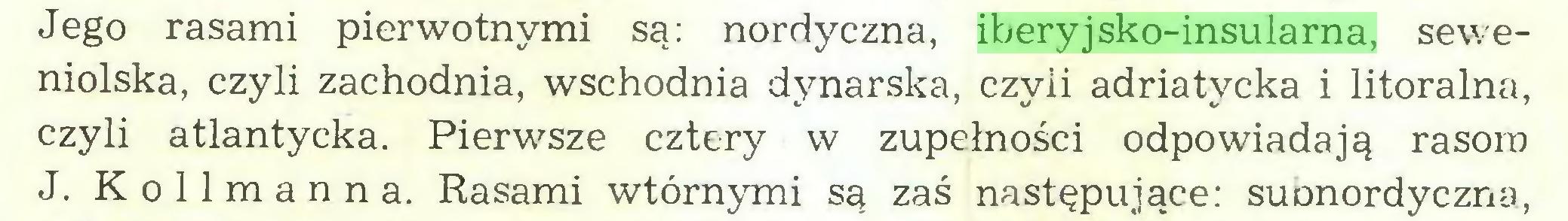 (...) Jego rasami pierwotnymi są: nordyczna, iberyjsko-insularna, seweniolska, czyli zachodnia, wschodnia dynarska, czyli adriatycka i litoralna, czyli atlantycka. Pierwsze cztery w zupełności odpowiadają rasom J. K o 11 m a n n a. Rasami wtórnymi są zaś następujące: suonordyczna,...