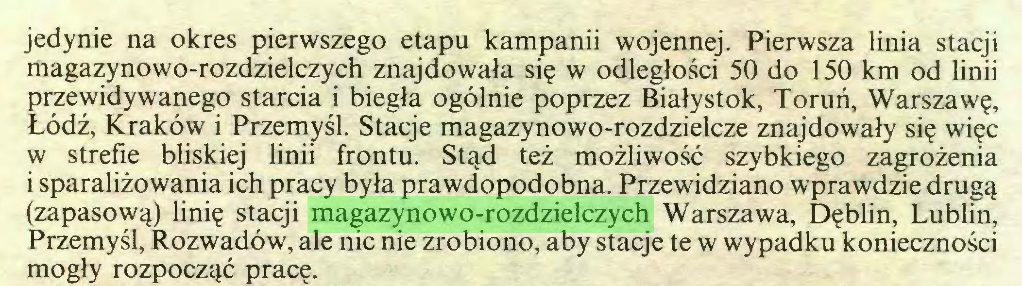 (...) jedynie na okres pierwszego etapu kampanii wojennej. Pierwsza linia stacji magazynowo-rozdzielczych znajdowała się w odległości 50 do 150 km od linii przewidywanego starcia i biegła ogólnie poprzez Białystok, Toruń, Warszawę, Łódź, Kraków i Przemyśl. Stacje magazynowo-rozdzielcze znajdowały się więc w strefie bliskiej linii frontu. Stąd też możliwość szybkiego zagrożenia i sparaliżowania ich pracy była prawdopodobna. Przewidziano wprawdzie drugą (zapasową) linię stacji magazynowo-rozdzielczych Warszawa, Dęblin, Lublin, Przemyśl, Rozwadów, ale nic nie zrobiono, aby stacje te w wypadku konieczności mogły rozpocząć pracę...