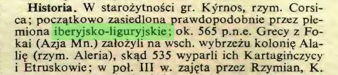 (...) Historia. W starożytności gr. Kyrnos, rzym. Corsica; początkowo zasiedlona prawdopodobnie przez plemiona iberyjsko-liguryjskie; ok. 565 p.n.e. Grecy z Fokai (Azja Mn.) założyli na wsch. wybrzeżu kolonię Alalię (rzym. Aleria), skąd 535 wyparli ich Kartagińczycy i Etruskowie; w poł. III w. zajęta przez Rzymian, K...