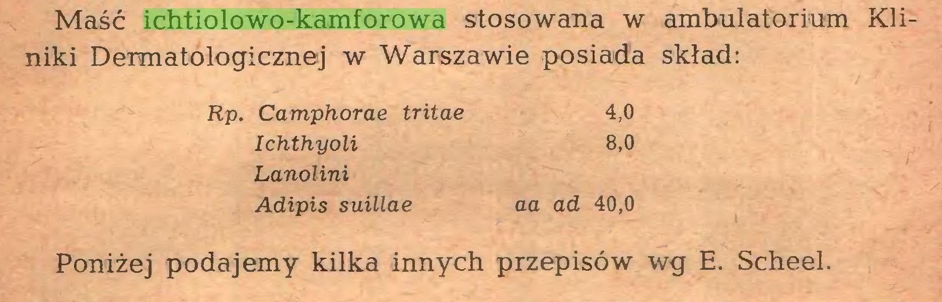 (...) Maść ichtiolowo-kamforowa stosowana w ambulatorium Kliniki Dermatologicznej w Warszawie posiada skład: Rp. Camphorae tritae 4,0 Ichthyoli 8,0 Lanolini Adipis suillae aa ad 40,0 Poniżej podajemy kilka innych przepisów wg E. Scheel...