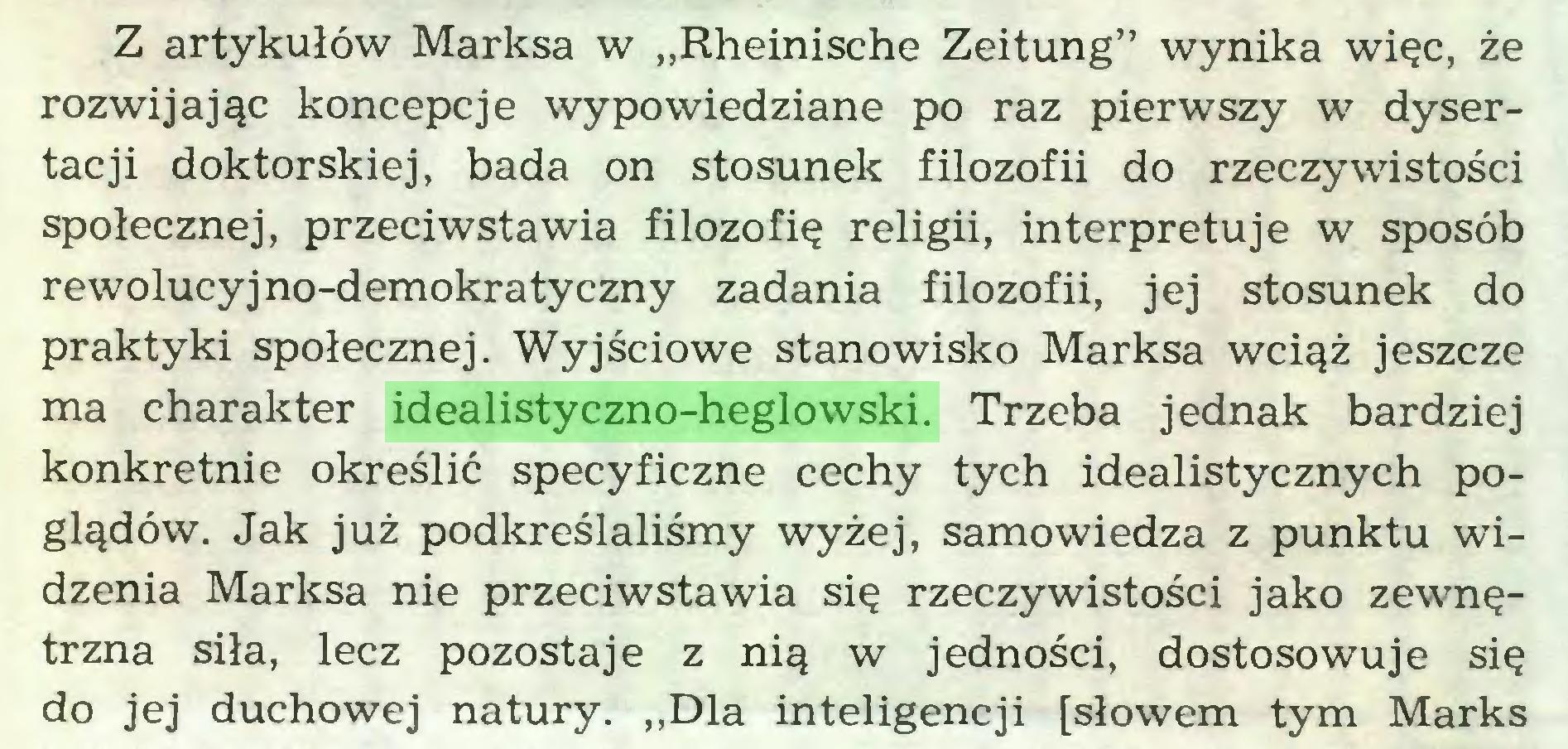 """(...) Z artykułów Marksa w ,,Rheinische Zeitung"""" wynika więc, że rozwijając koncepcje wypowiedziane po raz pierwszy w dysertacji doktorskiej, bada on stosunek filozofii do rzeczywistości społecznej, przeciwstawia filozofię religii, interpretuje w sposób rewolucyjno-demokratyczny zadania filozofii, jej stosunek do praktyki społecznej. Wyjściowe stanowisko Marksa wciąż jeszcze ma charakter idealistyczno-heglowski. Trzeba jednak bardziej konkretnie określić specyficzne cechy tych idealistycznych poglądów. Jak już podkreślaliśmy wyżej, samowiedza z punktu widzenia Marksa nie przeciwstawia się rzeczywistości jako zewnętrzna siła, lecz pozostaje z nią w jedności, dostosowuje się do jej duchowej natury. """"Dla inteligencji [słowem tym Marks..."""