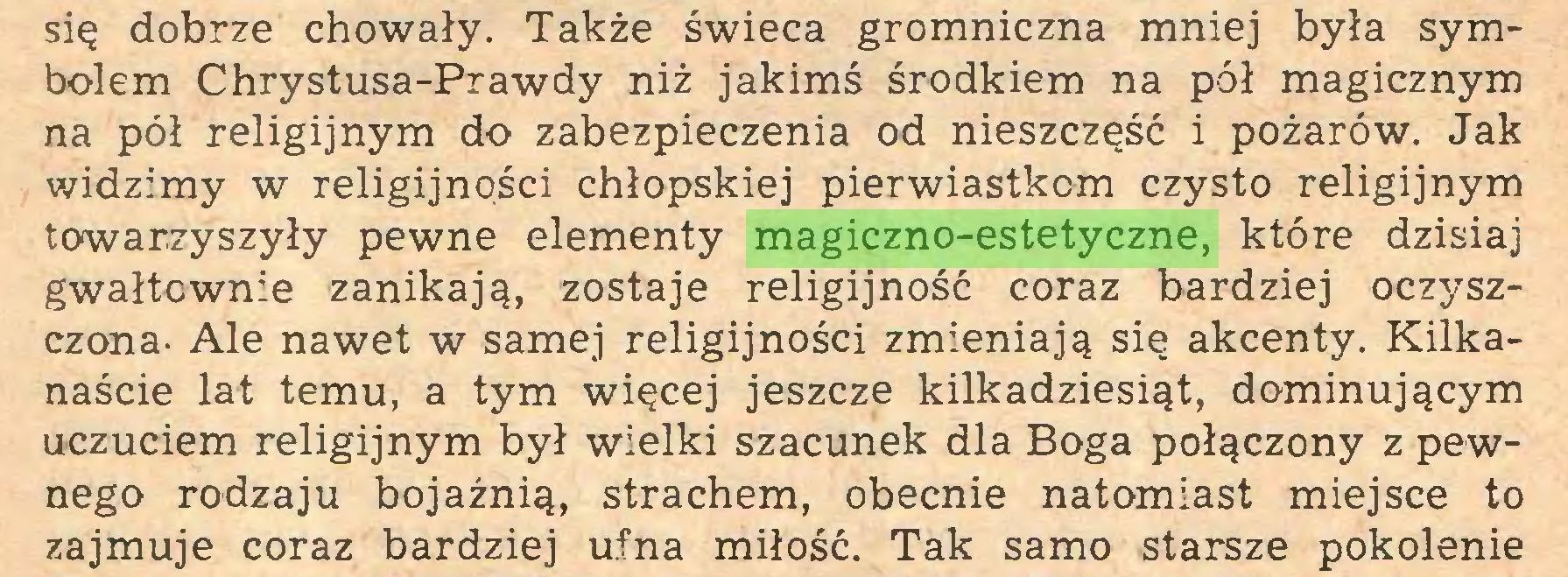 (...) się dobrze chowały. Także świeca gromniczna mniej była symbolem Chrystusa-Prawdy niż jakimś środkiem na pół magicznym na pół religijnym do zabezpieczenia od nieszczęść i pożarów. Jak widzimy w religijności chłopskiej pierwiastkom czysto religijnym towarzyszyły pewne elementy magiczno-estetyczne, które dzisiaj gwałtownie zanikają, zostaje religijność coraz bardziej oczyszczona- Ale nawet w samej religijności zmieniają się akcenty. Kilkanaście lat temu, a tym więcej jeszcze kilkadziesiąt, dominującym uczuciem religijnym był wielki szacunek dla Boga połączony z pewnego rodzaju bojaźnią, strachem, obecnie natomiast miejsce to zajmuje coraz bardziej ufna miłość. Tak samo starsze pokolenie...