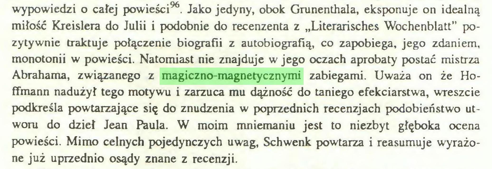 """(...) wypowiedzi o całej powieści96. Jako jedyny, obok Grunenthala, eksponuje on idealną miłość Kreislera do Julii i podobnie do recenzenta z """"Literarisches Wochenblatt"""" pozytywnie traktuje połączenie biografii z autobiografią, co zapobiega, jego zdaniem, monotonii w powieści. Natomiast nie znajduje w jego oczach aprobaty postać mistrza Abrahama, związanego z magiczno-magnetycznymi zabiegami. Uważa on że Hoffmann nadużył tego motywu i zarzuca mu dążność do taniego efekciarstwa, wreszcie podkreśla powtarzające się do znudzenia w poprzednich recenzjach podobieństwo utworu do dzieł Jean Paula. W moim mniemaniu jest to niezbyt głęboka ocena powieści. Mimo celnych pojedynczych uwag, Schwenk powtarza i reasumuje wyrażone już uprzednio osądy znane z recenzji..."""
