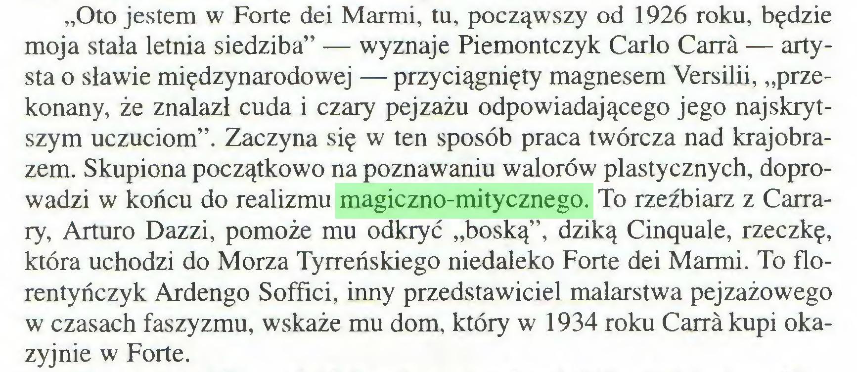 """(...) """"Oto jestem w Forte dei Marmi, tu, począwszy od 1926 roku, będzie moja stała letnia siedziba"""" — wyznaje Piemontczyk Carlo Carra — artysta o sławie międzynarodowej — przyciągnięty magnesem Versilii, """"przekonany, że znalazł cuda i czary pejzażu odpowiadającego jego najskrytszym uczuciom"""". Zaczyna się w ten sposób praca twórcza nad krajobrazem. Skupiona początkowo na poznawaniu walorów plastycznych, doprowadzi w końcu do realizmu magiczno-mitycznego. To rzeźbiarz z Carrary, Arturo Dazzi, pomoże mu odkryć """"boską"""", dziką Cinquale, rzeczkę, która uchodzi do Morza Tyrreńskiego niedaleko Forte dei Marmi. To florentyńczyk Ardengo Soffici, inny przedstawiciel malarstwa pejzażowego w czasach faszyzmu, wskaże mu dom, który w 1934 roku Carra kupi okazyjnie w Forte..."""
