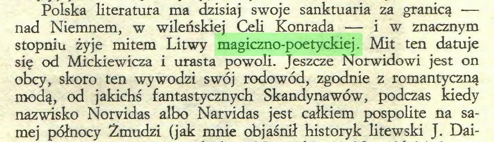 (...) Polska literatura ma dzisiaj swoje sanktuaria za granicą — nad Niemnem, w wileńskiej Celi Konrada — iw znacznym stopniu żyje mitem Litwy magiczno-poetyckiej. Mit ten datuje się od Mickiewicza i urasta powoli. Jeszcze Norwidowi jest on obcy, skoro ten wywodzi swój rodowód, zgodnie z romantyczną modą, od jakichś fantastycznych Skandynawów, podczas kiedy nazwisko Norvidas albo Narvidas jest całkiem pospolite na samej północy Żmudzi (jak mnie objaśnił historyk litewski J. Dai...