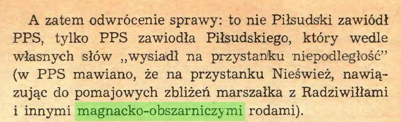 """(...) A zatem odwrócenie sprawy: to nie Piłsudski zawiódł PPS, tylko PPS zawiodła Piłsudskiego, który wedle własnych słów """"wysiadł na przystanku niepodległość"""" (w PPS mawiano, że na przystanku Nieśwież, nawiązując do pomaj owych zbliżeń marszałka z Radziwiłłami i innymi magnacko-obszarniczymi rodami)..."""