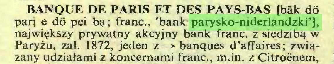 (...) BANQUE DE PARIS ET DES PAYS-BAS [bâk dô pari e dô pei bą; franc., 'bank parysko-niderlandzki'], największy prywatny akcyjny bank franc, z siedzibą w Paryżu, zał. 1872, jeden z—>■ banques d'affaires; związany udziałami z koncernami franc., m.in. z Citroenem,...