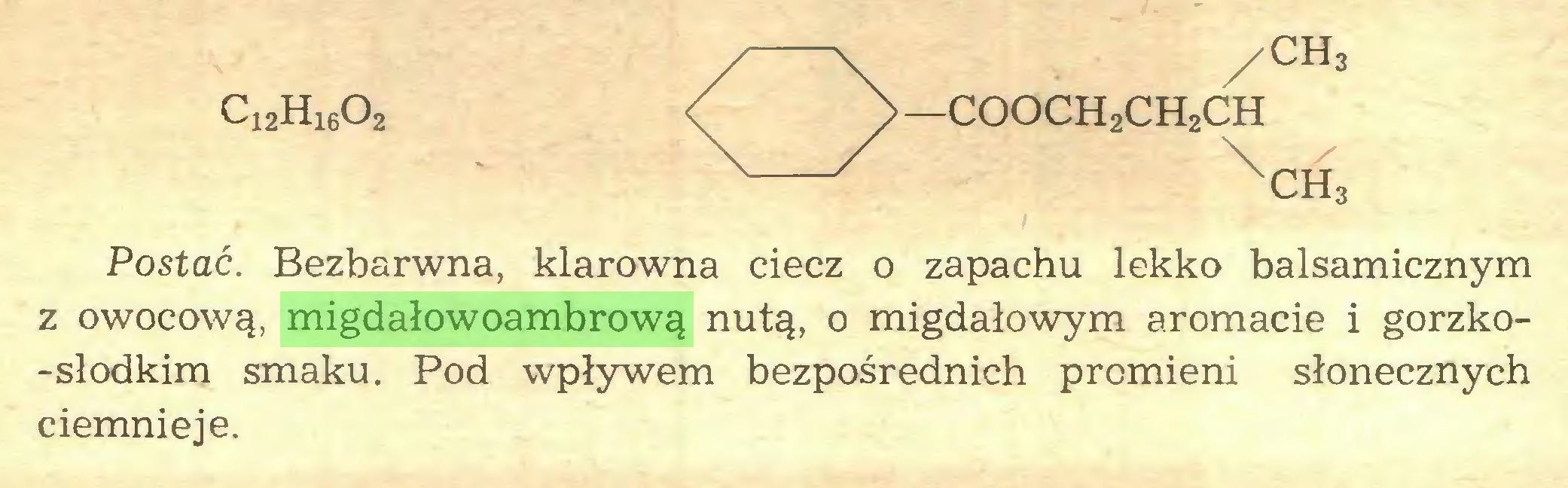 (...) Ci2H1602 / —COOCH2CH2CH \ ch3 ch3 Postać. Bezbarwna, klarowna ciecz o zapachu lekko balsamicznym z owocową, migdałowoambrową nutą, o migdałowym aromacie i gorzko-słodkim smaku. Pod wpływem bezpośrednich promieni słonecznych ciemnieje...