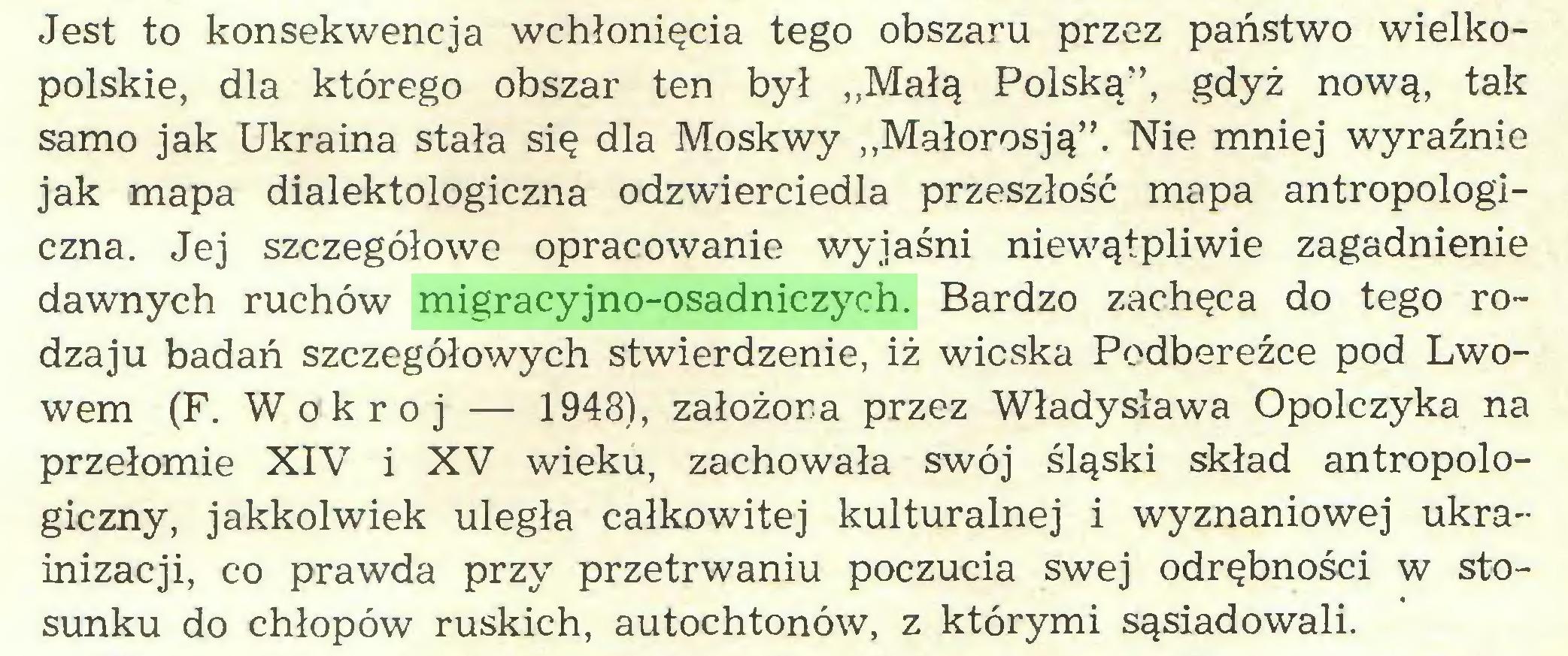 """(...) Jest to konsekwencja wchłonięcia tego obszaru przez państwo wielkopolskie, dla którego obszar ten był ,,Małą Polską"""", gdyż nową, tak samo jak Ukraina stała się dla Moskwy """"Małorosją"""". Nie mniej wyraźnie jak mapa dialektologiczna odzwierciedla przeszłość mapa antropologiczna. Jej szczegółowe opracowanie wyjaśni niewątpliwie zagadnienie dawnych ruchów migracyjno-osadniczych. Bardzo zachęca do tego rodzaju badań szczegółowych stwierdzenie, iż wioska Podbereźce pod Lwowem (F. Wokroj — 1948), założona przez Władysława Opolczyka na przełomie XIV i XV wieku, zachowała swój śląski skład antropologiczny, jakkolwiek uległa całkowitej kulturalnej i wyznaniowej ukrainizacji, co prawda przy przetrwaniu poczucia swej odrębności w stosunku do chłopów ruskich, autochtonów, z którymi sąsiadowali..."""