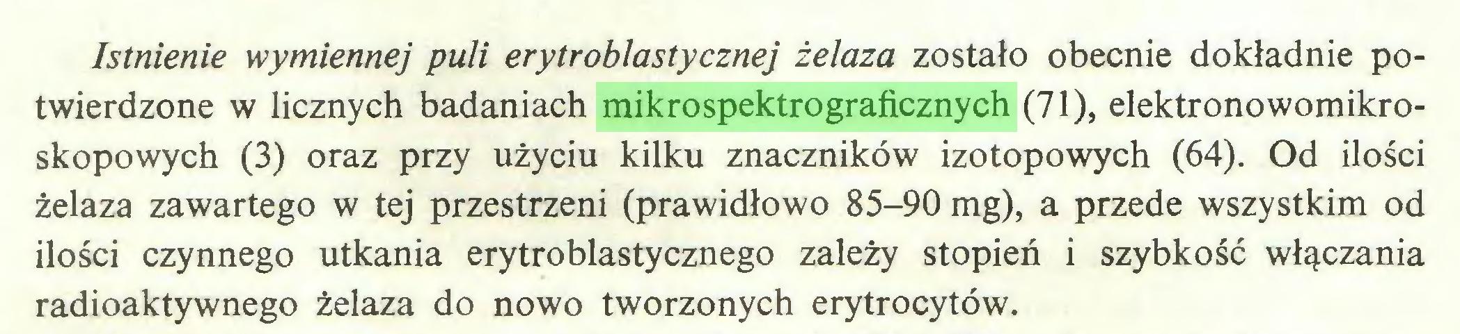 (...) Istnienie wymiennej puli erytroblastycznej żelaza zostało obecnie dokładnie potwierdzone w licznych badaniach mikrospektrograficznych (71), elektronowomikroskopowych (3) oraz przy użyciu kilku znaczników izotopowych (64). Od ilości żelaza zawartego w tej przestrzeni (prawidłowo 85-90 mg), a przede wszystkim od ilości czynnego utkania erytroblastycznego zależy stopień i szybkość włączania radioaktywnego żelaza do nowo tworzonych erytrocytów...