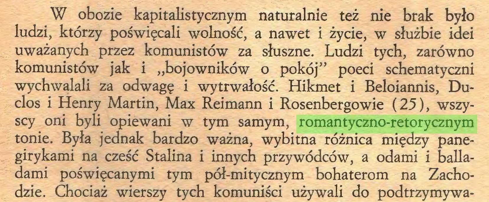 """(...) W obozie kapitalistycznym naturalnie też nie brak było ludzi, którzy poświęcali wolność, a nawet i życie, w służbie idei uważanych przez komunistów za słuszne. Ludzi tych, zarówno komunistów jak i """"bojowników o pokój"""" poeci schematyczni wychwalali za odwagę i wytrwałość. Hikmet i Beloiannis, Duclos i Henry Martin, Max Reimann i Rosenbergowie (25), wszyscy oni byli opiewani w tym samym, romantyczno-retorycznym tonie. Była jednak bardzo ważna, wybitna różnica między panegirykami na cześć Stalina i innych przywódców, a odami i balladami poświęcanymi tym pół-mitycznym bohaterom na Zachodzie. Chociaż wierszy tych komuniści używali do podtrzymywa..."""