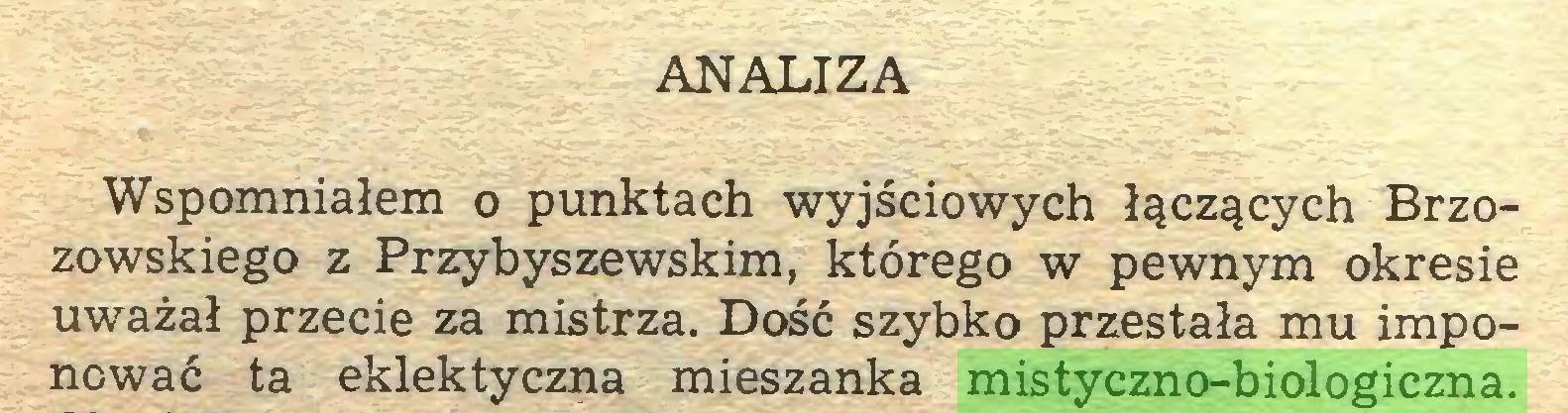 (...) ANALIZA Wspomniałem o punktach wyjściowych łączących Brzozowskiego z Przybyszewskim, którego w pewnym okresie uważał przecie za mistrza. Dość szybko przestała mu imponować ta eklektyczna mieszanka mistyczno-biologiczna...