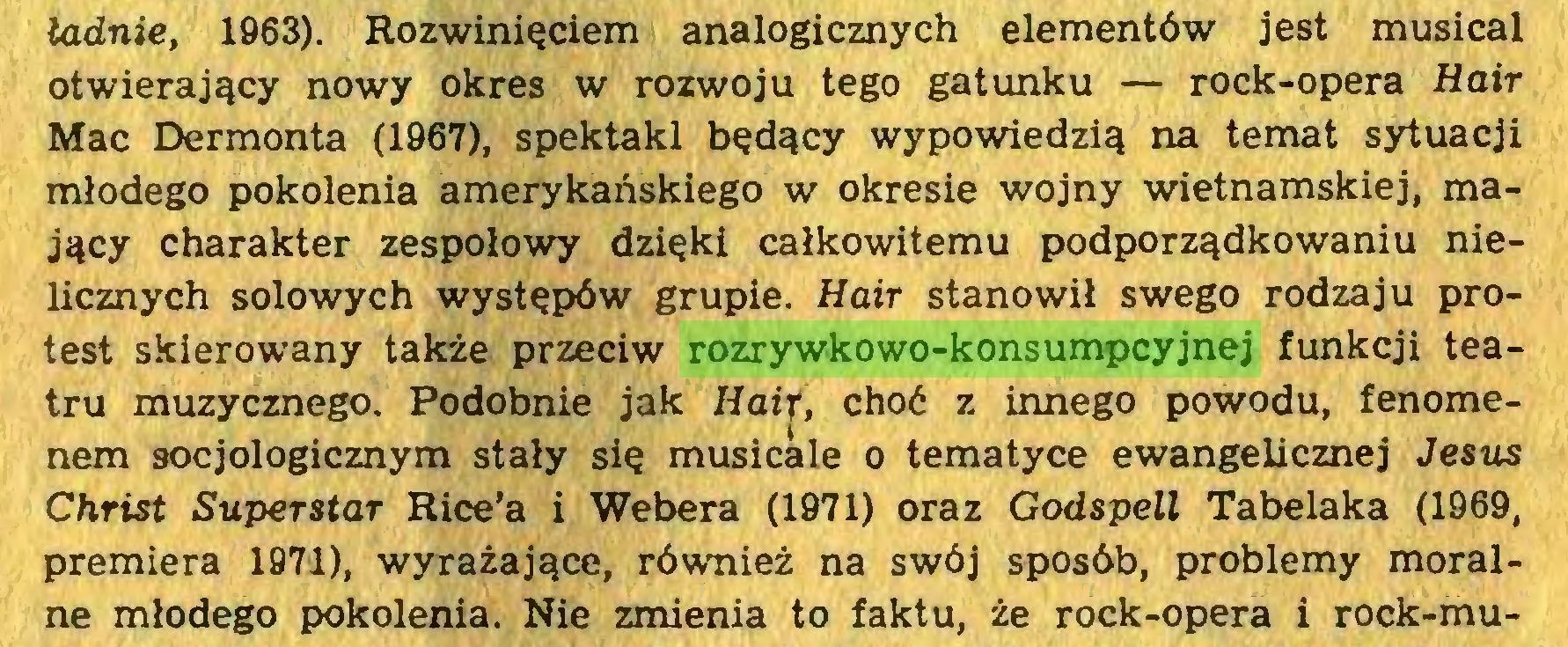 (...) ładnie, 1963). Rozwinięciem analogicznych elementów jest musical otwierający nowy okres w rozwoju tego gatunku — rock-opera Hair Mac Dermonta (1967), spektakl będący wypowiedzią na temat sytuacji młodego pokolenia amerykańskiego w okresie wojny wietnamskiej, mający charakter zespołowy dzięki całkowitemu podporządkowaniu nielicznych solowych występów grupie. Hair stanowił swego rodzaju protest skierowany także przeciw rozrywkowo-konsumpcyjnej funkcji teatru muzycznego. Podobnie jak Hair, choć z innego powodu, fenomenem socjologicznym stały się musicale o tematyce ewangelicznej Jesus Christ Superstar Rice'a i Webera (1971) oraz Godspell Tabelaka (1969, premiera 1971), wyrażające, również na swój sposób, problemy moralne młodego pokolenia. Nie zmienia to faktu, że rock-opera i rock-mu...