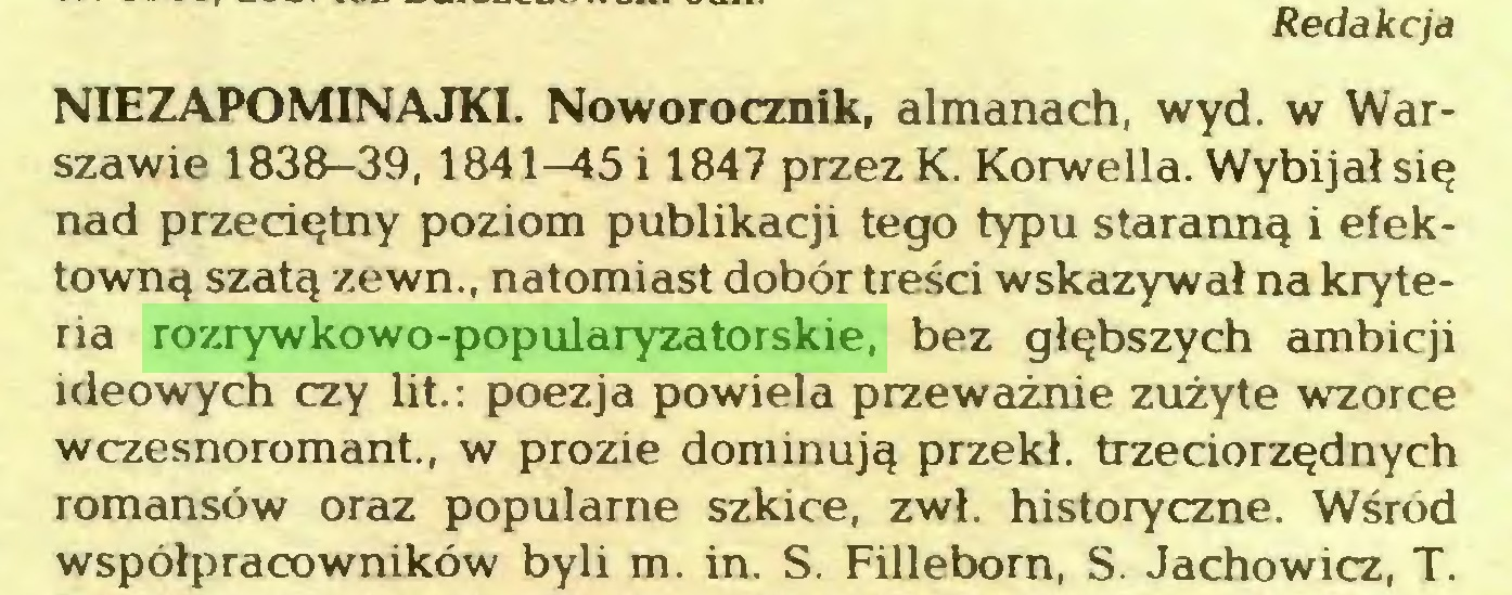 (...) Redakcja NIEZAPOMINAJKI. Noworocznik, almanach, wyd. w Warszawie 1838-39, 1841—45 i 1847 przez K. Korwella. Wybijał się nad przeciętny poziom publikacji tego typu staranną i efektowną szatą zewn., natomiast dobór treści wskazywał na kryteria rozrywkowo-popularyzatorskie, bez głębszych ambicji ideowych czy lit.; poezja powiela przeważnie zużyte wzorce wczesnoromant., w prozie dominują przekł. trzeciorzędnych romansów oraz popularne szkice, zwł. historyczne. Wśród współpracowników byli m. in. S. Filleborn, S. Jachowicz, T...