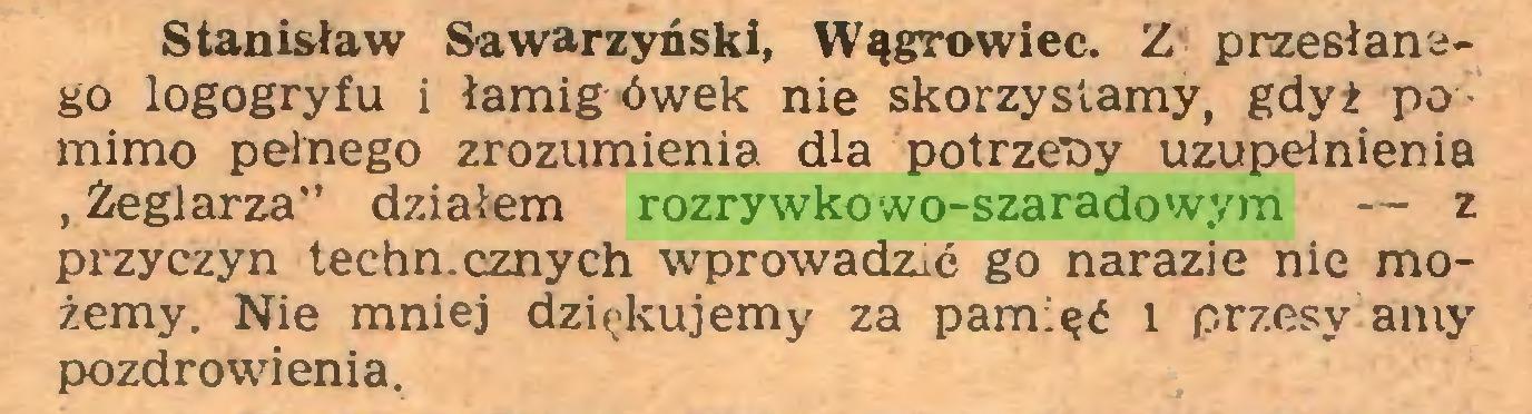 """(...) Stanisław Sawarzyński, Wągrowiec. Z przesłanego logogryfu i łamig ówek nie skorzystamy, gdyż po mimo pełnego zrozumienia dla potrzeby uzupełnienia """"Żeglarza"""" działem rozrywkowo-szaradowym — z przyczyn techn.cznych wprowadzić go narazie nie możemy. Nie mniej dziękujemy za pamięć i przesy aniy pozdrowienia..."""