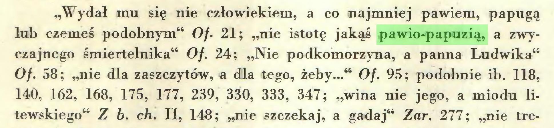 """(...) """"Wydał mu się nie człowiekiem, a co najmniej pawiem, papugą lub czemeś podobnym"""" O/. 21; """"nie istotę jakąś pawio-papuzią, a zwyczajnego śmiertelnika"""" Of. 24; """"Nie podkomorzyna, a panna Ludwika"""" Of. 58; """"nie dla zaszczytów, a dla tego, żeby..."""" Of. 95; podobnie ib. 118, 140, 162, 168, 175, 177, 239, 330, 333, 347; """"wina nie jego, a miodu litewskiego"""" Z b. ch. II, 148; """"nie szczekaj, a gadaj"""" Zar. 277; """"nie tre..."""