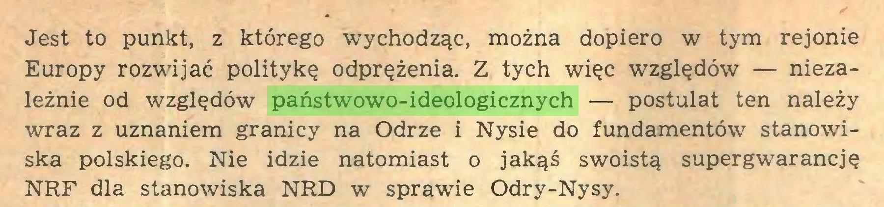 (...) Jest to punkt, z którego wychodząc, można dopiero w tym rejonie Europy rozwijać politykę odprężenia. Z tych więc względów — niezależnie od względów państwowo-ideologicznych — postulat ten należy wraz z uznaniem granicy na Odrze i Nysie do fundamentów stanowiska polskiego. Nie idzie natomiast o jakąś swoistą supergwarancję NRF dla stanowiska NRD w sprawie Odry-Nysy...