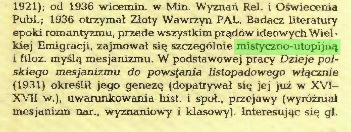 (...) 1921); od 1936 wicemin. w Min. Wyznań Rei. i Oświecenia Publ.; 1936 otrzymał Złoty Wawrzyn PAL. Badacz literatury epoki romantyzmu, przede wszystkim prądów ideowych Wielkiej Emigracji, zajmował się szczególnie mistyczno-utopijną i filoz. myślą mesjanizmu. W podstawowej pracy Dzieje polskiego mesjanizmu do powstania listopadowego włącznie (1931) określił jego genezę (dopatrywał się jej już w XVIXVII w.), uwarunkowania hist. i społ., przejawy (wyróżniał mesjanizm nar., wyznaniowy i klasowy). Interesując się gł...