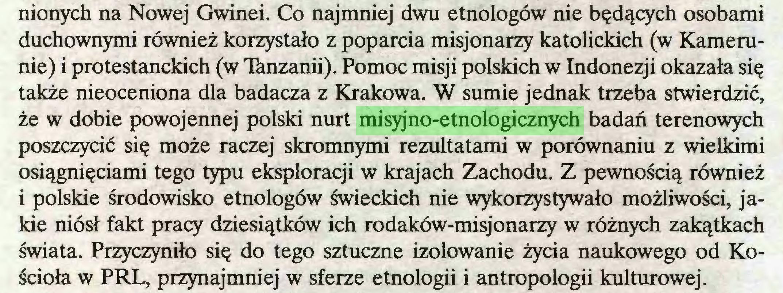 (...) nionych na Nowej Gwinei. Co najmniej dwu etnologów nie będących osobami duchownymi również korzystało z poparcia misjonarzy katolickich (w Kamerunie) i protestanckich (w Ihnzanii). Pomoc misji polskich w Indonezji okazała się także nieoceniona dla badacza z Krakowa. W sumie jednak trzeba stwierdzić, że w dobie powojennej polski nurt misyjno-etnologicznych badań terenowych poszczycić się może raczej skromnymi rezultatami w porównaniu z wielkimi osiągnięciami tego typu eksploracji w krajach Zachodu. Z pewnością również 1 polskie środowisko etnologów świeckich nie wykorzystywało możliwości, jakie niósł fakt pracy dziesiątków ich rodaków-misjonarzy w różnych zakątkach świata. Przyczyniło się do tego sztuczne izolowanie życia naukowego od Kościoła w PRL, przynajmniej w sferze etnologii i antropologii kulturowej...