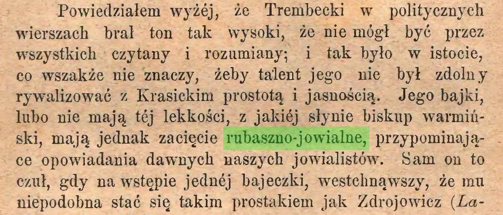 (...) Powiedziałem wyżej, że Trembecki w politycznych wierszach brał ton tak wysoki, że nie mógł być przez wszystkich czytany i rozumiany; i tak było w istocie, co wszakże nie znaczy, żeby talent jego nie był zdolny rywalizować z Krasickim prostotą i jasnością. Jego bajki, lubo nie mają tej lekkości, z jakiej słynie biskup warmiński, mają jednak zacięcie rubaszno-jowialne, przypominające opowiadania dawnych naszych jowialistów. Sam on to czuł, gdy na wstępie jednej bajeczki, westchnąwszy, że mu niepodobna stać się takim prostakiem jak Zdrojowicz (.La...