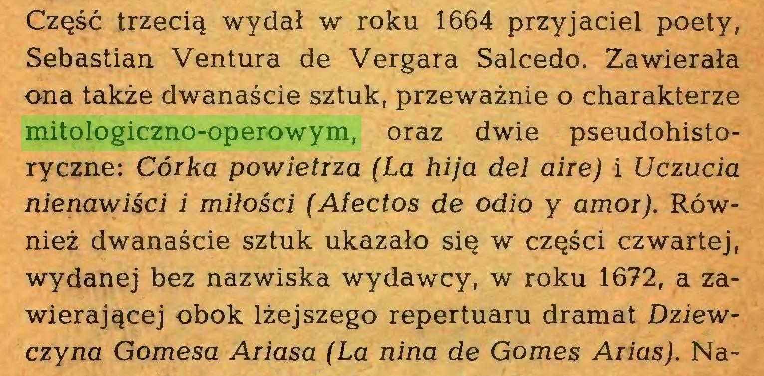 (...) Część trzecią wydał w roku 1664 przyjaciel poety, Sebastian Ventura de Vergara Salcedo. Zawierała ona także dwanaście sztuk, przeważnie o charakterze mitologiczno-operowym, oraz dwie pseudohistoryczne: Córka powietrza (La hija del aire) i Uczucia nienawiści i miłości (Afectos de odio y amor). Również dwanaście sztuk ukazało się w części czwartej, wydanej bez nazwiska wydawcy, w roku 1672, a zawierającej obok lżejszego repertuaru dramat Dziewczyna Gomesa Ariasa (La nina de Gomes Arias). Na...