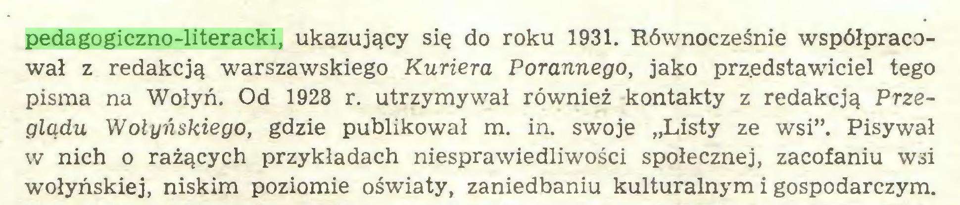 """(...) pedagogiczno-literacki, ukazujący się do roku 1931. Równocześnie współpracował z redakcją warszawskiego Kuriera Porannego, jako przedstawiciel tego pisma na Wołyń. Od 1928 r. utrzymywał również kontakty z redakcją Przeglądu Wołyńskiego, gdzie publikował m. in. swoje """"Listy ze wsi"""". Pisywał w nich o rażących przykładach niesprawiedliwości społecznej, zacofaniu W3i wołyńskiej, niskim poziomie oświaty, zaniedbaniu kulturalnym i gospodarczym..."""