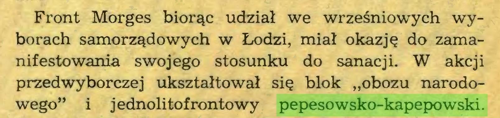 """(...) Front Morges biorąc udział we wrześniowych wyborach samorządowych w Łodzi, miał okazję do zamanifestowania swojego stosunku do sanacji. W akcji przedwyborczej ukształtował się blok """"obozu narodowego"""" i jednolitof rontowy pepesowsko-kapepowski..."""