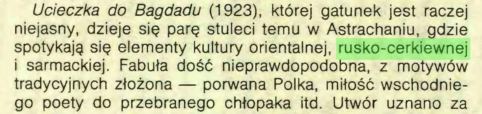 (...) Ucieczka do Bagdadu (1923), której gatunek jest raczej niejasny, dzieje się parę stuleci temu w Astrachaniu, gdzie spotykają się elementy kultury orientalnej, rusko-cerkiewnej i sarmackiej. Fabuła dość nieprawdopodobna, z motywów tradycyjnych złożona — porwana Polka, miłość wschodniego poety do przebranego chłopaka itd. Utwór uznano za...