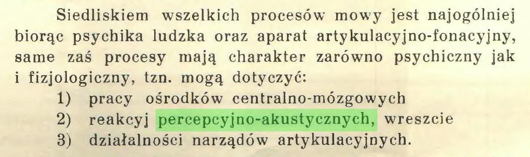 (...) Siedliskiem wszelkich procesów mowy jest najogólniej biorąc psychika ludzka oraz aparat artykulacyjno-fonacyjny, same zaś procesy mają charakter zarówno psychiczny jak i fizjologiczny, tzn. mogą dotyczyć: 1) pracy ośrodków centralno-mózgowych 2) reakcyj percepcyjno-akustycznych, wreszcie 3) działalności narządów artykulacyjnych...