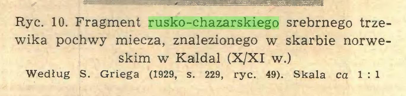 (...) Ryc. 10. Fragment rusko-chazarskiego srebrnego trzewika pochwy miecza, znalezionego w skarbie norweskim w Kaldal (X/XI w.) Według S. Griega (1929, s. 229, ryc. 49). Skala ca 1 : 1...