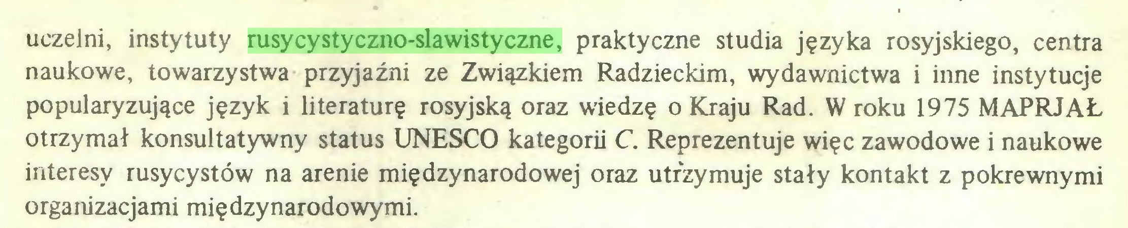 (...) uczelni, instytuty rusycystyczno-slawistyczne, praktyczne studia języka rosyjskiego, centra naukowe, towarzystwa przyjaźni ze Związkiem Radzieckim, wydawnictwa i inne instytucje popularyzujące język i literaturę rosyjską oraz wiedzę o Kraju Rad. W roku 1975 MAPRJAŁ otrzymał konsultatywny status UNESCO kategorii C. Reprezentuje więc zawodowe i naukowe interesy rusycystów na arenie międzynarodowej oraz utrzymuje stały kontakt z pokrewnymi organizacjami międzynarodowymi...