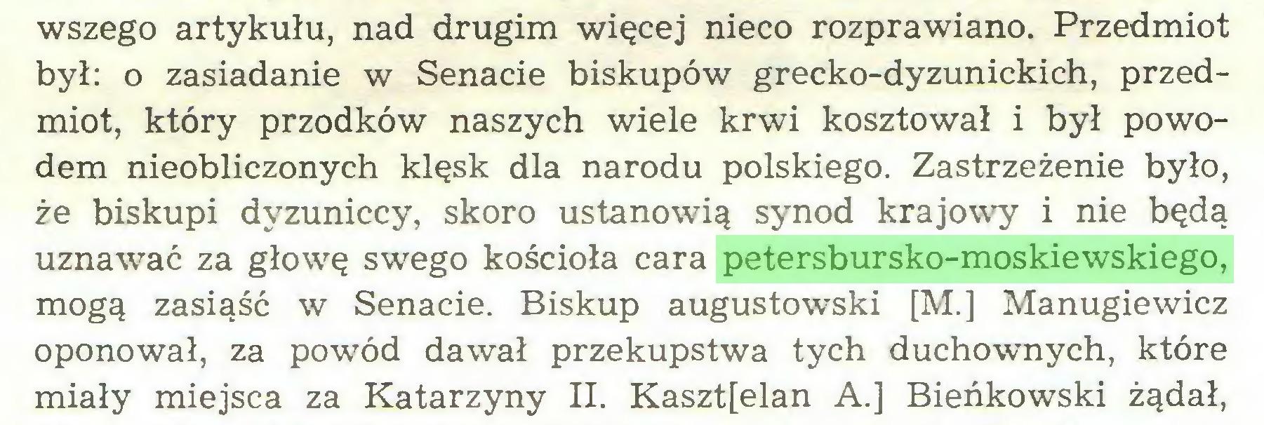 (...) wszego artykułu, nad drugim więcej nieco rozprawiano. Przedmiot był: o zasiadanie w Senacie biskupów grecko-dyzunickich, przedmiot, który przodków naszych wiele krwi kosztował i był powodem nieobliczonych klęsk dla narodu polskiego. Zastrzeżenie było, że biskupi dyzuniccy, skoro ustanowią synod krajowy i nie będą uznawać za głowę swego kościoła cara petersbursko-moskiewskiego, mogą zasiąść w Senacie. Biskup augustowski [M.] Manugiewicz oponował, za powód dawał przekupstwa tych duchownych, które miały miejsca za Katarzyny II. Kaszt[elan A.] Bieńkowski żądał,...