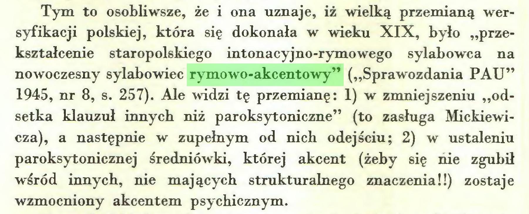 """(...) Tym to osobliwsze, że i ona uznaje, iż wielką przemianą wersyfikacji polskiej, która się dokonała w wieku XIX, było """"przekształcenie staropolskiego intonacyjno-rymowego sylabowca na nowoczesny sylabowiec rymowo-akcentowy"""" (""""Sprawozdania PAU"""" 1945, nr 8, s. 257). Ale widzi tę przemianę: 1) w zmniejszeniu """"odsetka klauzul innych niż paroksytoniczne"""" (to zasługa Mickiewicza), a następnie w zupełnym od nich odejściu; 2) w ustaleniu paroksytonicznej średniówki, której akcent (żeby się nie zgubił wśród innych, nie mających strukturalnego znaczenia!!) zostaje wzmocniony akcentem psychicznym..."""