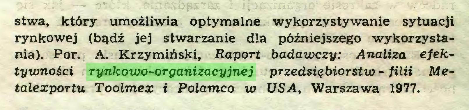(...) stwa, który umożliwia optymalne wykorzystywanie sytuacji rynkowej (bądź jej stwarzanie dla późniejszego wykorzystania). Por. A. Krzymiński, Raport badawczy: Analiza efektywności rynkowo-organizacyjnej przedsiębiorstw - filii Metalexportu Toolmez i Polamco w USA, Warszawa 1977...