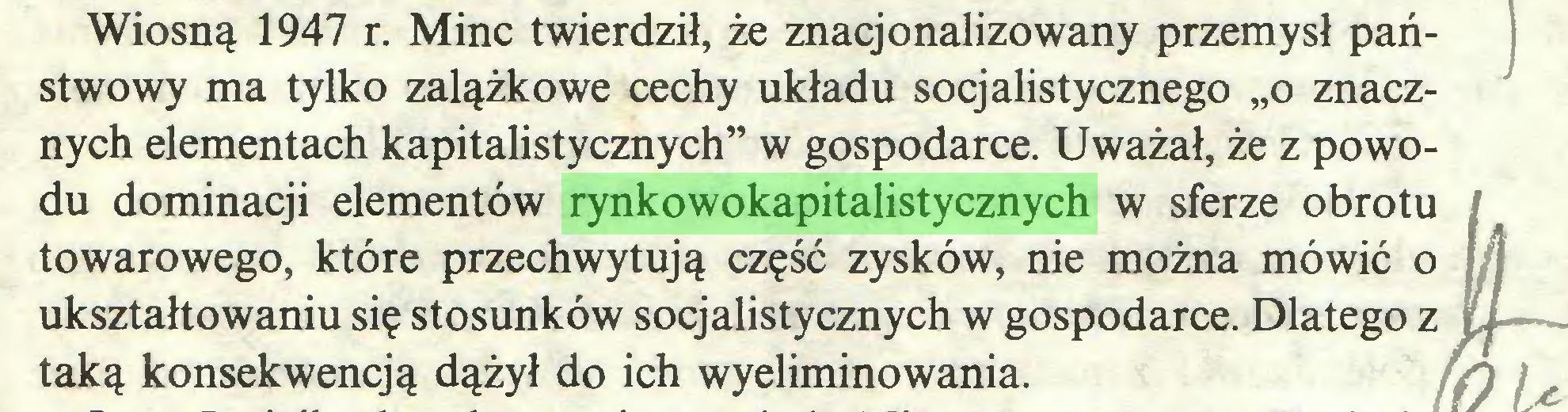 """(...) Wiosną 1947 r. Minc twierdził, że znacjonalizowany przemysł państwowy ma tylko zalążkowe cechy układu socjalistycznego """"o znacznych elementach kapitalistycznych"""" w gospodarce. Uważał, że z powodu dominacji elementów rynkowokapitalistycznych w sferze obrotu towarowego, które przechwytują część zysków, nie można mówić o ukształtowaniu się stosunków socjalistycznych w gospodarce. Dlatego z taką konsekwencją dążył do ich wyeliminowania. ffl i..."""