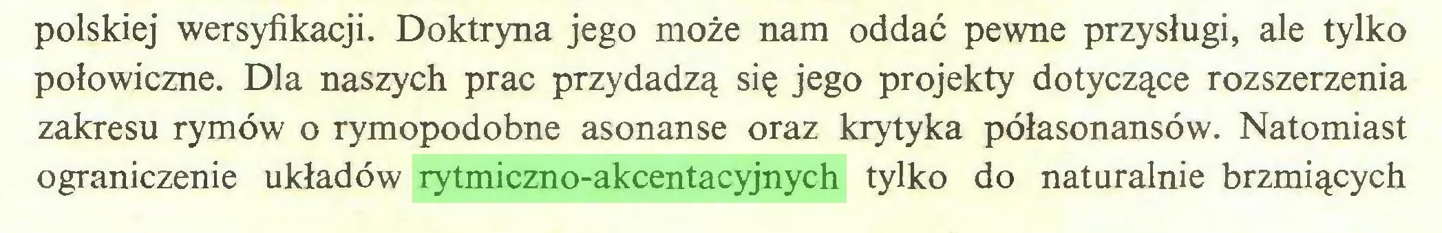 (...) polskiej wersyfikacji. Doktryna jego może nam oddać pewne przysługi, ale tylko połowiczne. Dla naszych prac przydadzą się jego projekty dotyczące rozszerzenia zakresu rymów o rymopodobne asonanse oraz krytyka półasonansów. Natomiast ograniczenie układów rytmiczno-akcentacyjnych tylko do naturalnie brzmiących...