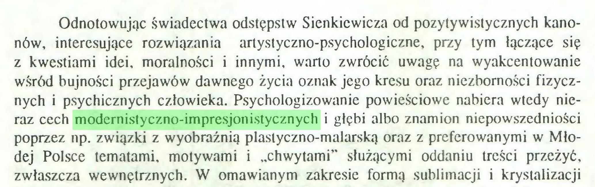 """(...) Odnotowując świadectwa odstępstw Sienkiewicza od pozytywistycznych kanonów, interesujące rozwiązania artystyczno-psychologiczne, przy tym łączące się z kwestiami idei, moralności i innymi, warto zwrócić uwagę na wyakcentowanie wśród bujności przejawów dawnego życia oznak jego kresu oraz niezborności fizycznych i psychicznych człowieka. Psychologizowanie powieściowe nabiera wtedy nieraz cech modernistyczno-impresjonistycznych i głębi albo znamion niepowszedniości poprzez np. związki z wyobraźnią plastyczno-malarską oraz z preferowanymi w Młodej Polsce tematami, motywami i """"chwytami"""" służącymi oddaniu treści przeżyć, zwłaszcza wewnętrznych. W omawianym zakresie formą sublimacji i krystalizacji..."""